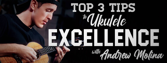 Top 3 Tips to Ukulele Excellence with Andrew Molina